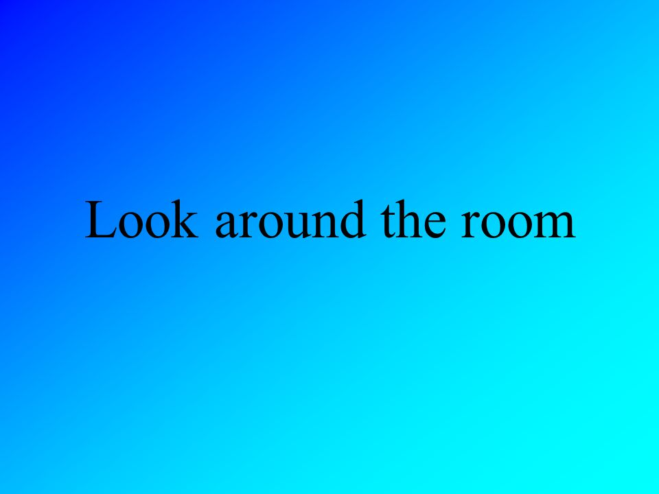 Look around the room