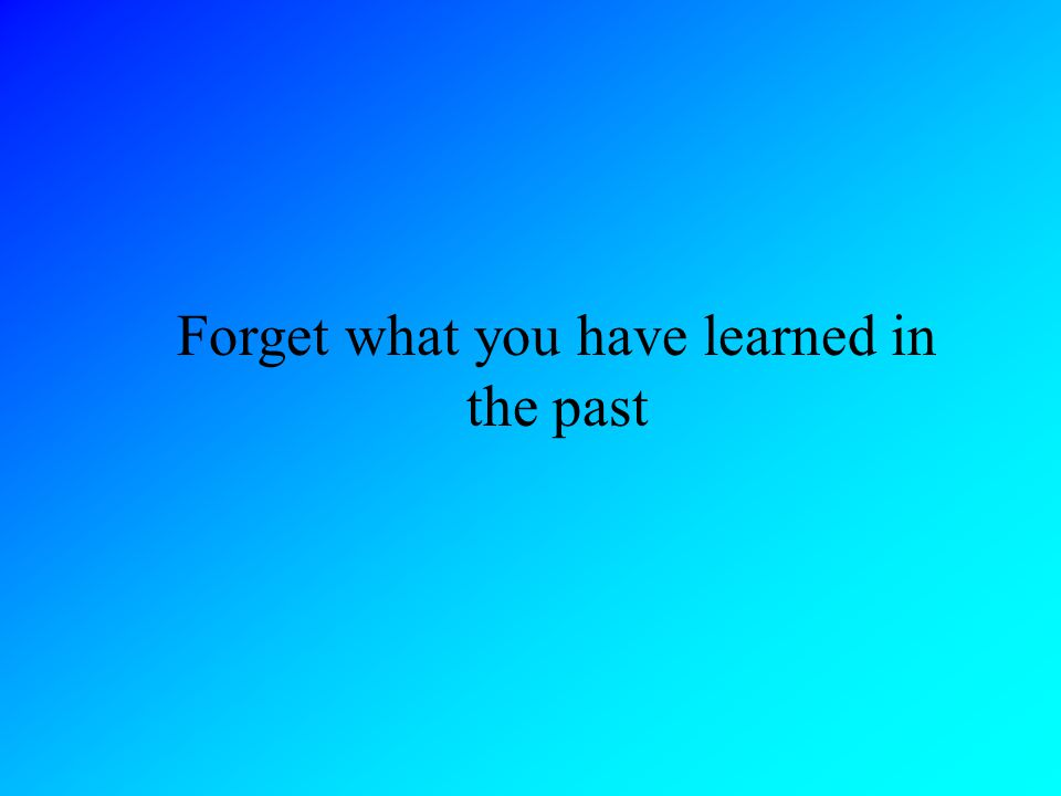 Forget what you have learned in the past