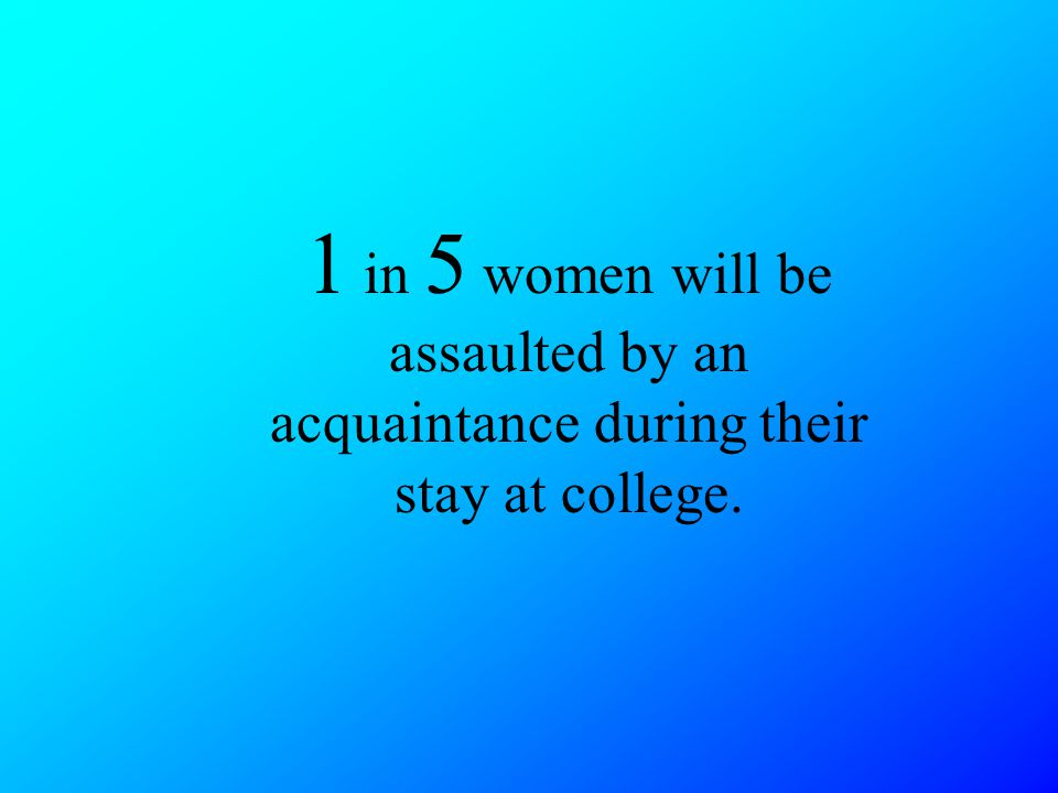 1 in 5 women will be assaulted by an acquaintance during their stay at college.