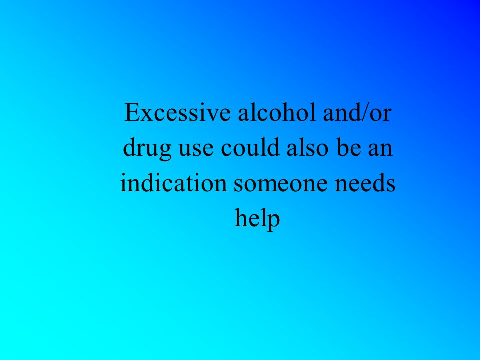 Excessive alcohol and/or drug use could also be an indication someone needs help
