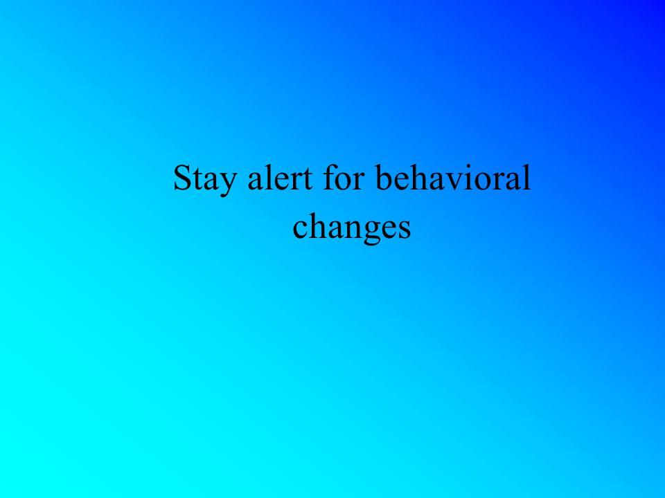 Stay alert for behavioral changes