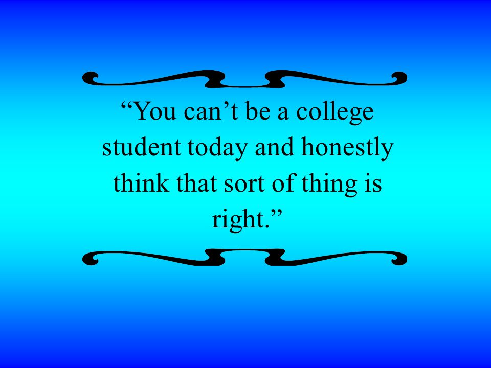 You can't be a college student today and honestly think that sort of thing is right.