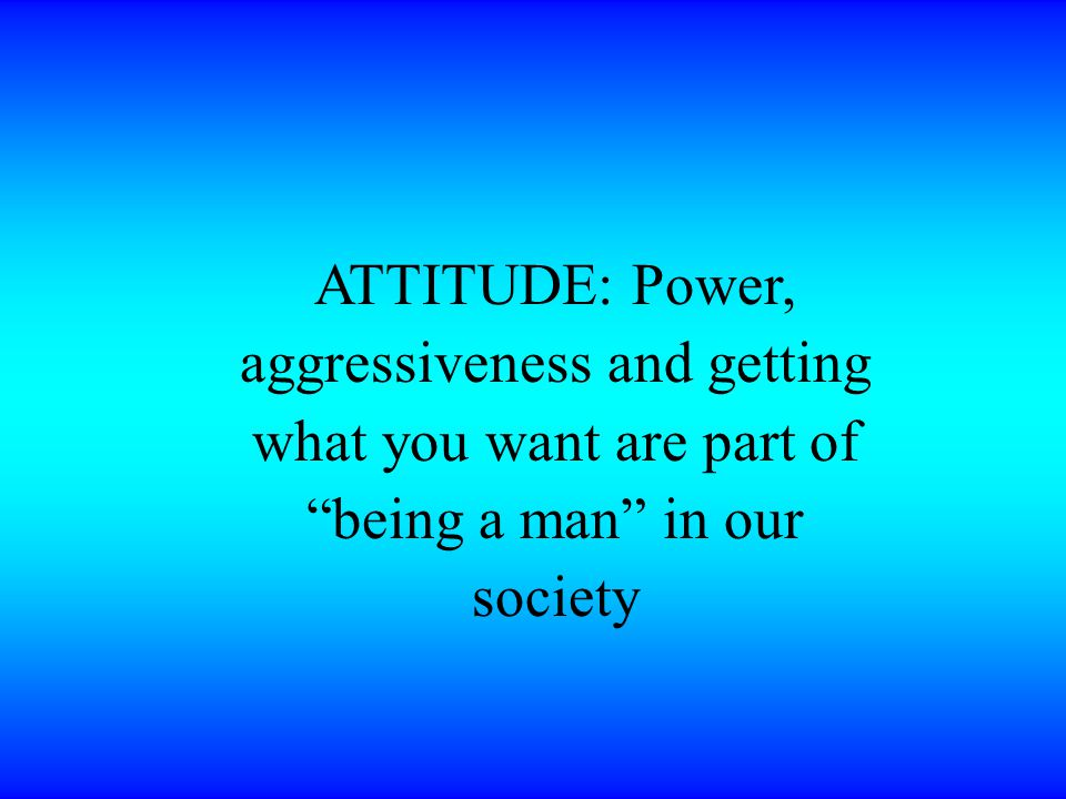 ATTITUDE: Power, aggressiveness and getting what you want are part of being a man in our society