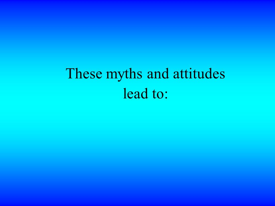 These myths and attitudes lead to: