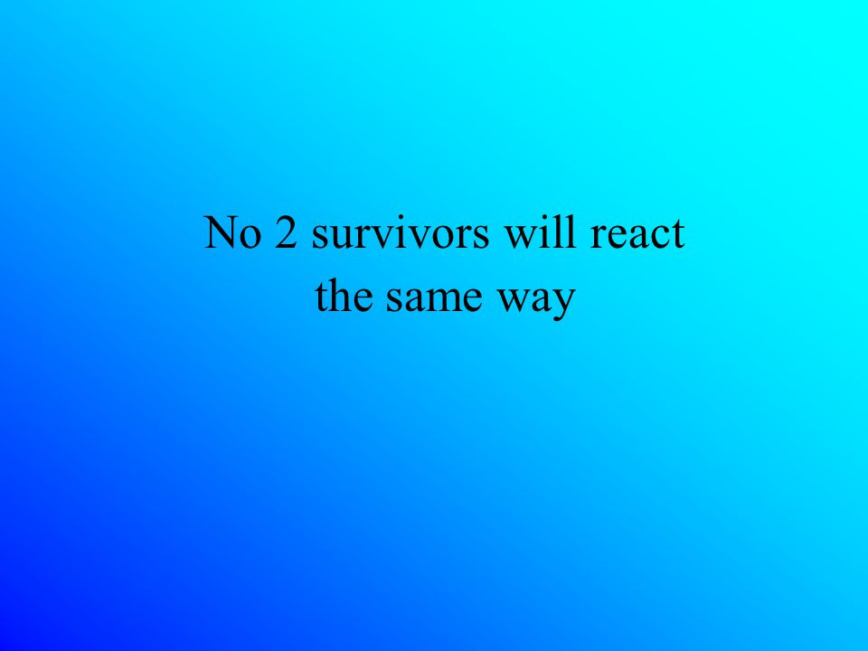 No 2 survivors will react the same way