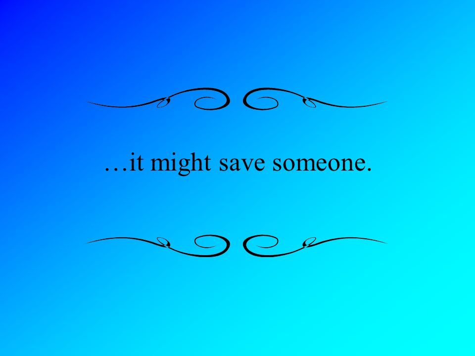…it might save someone.