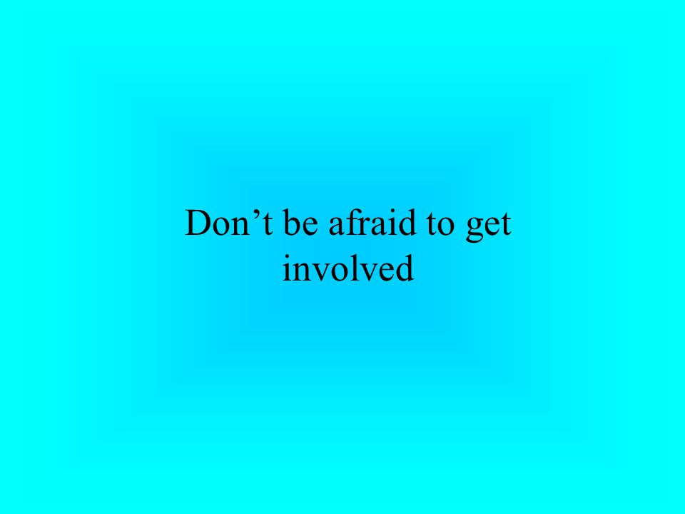Don't be afraid to get involved