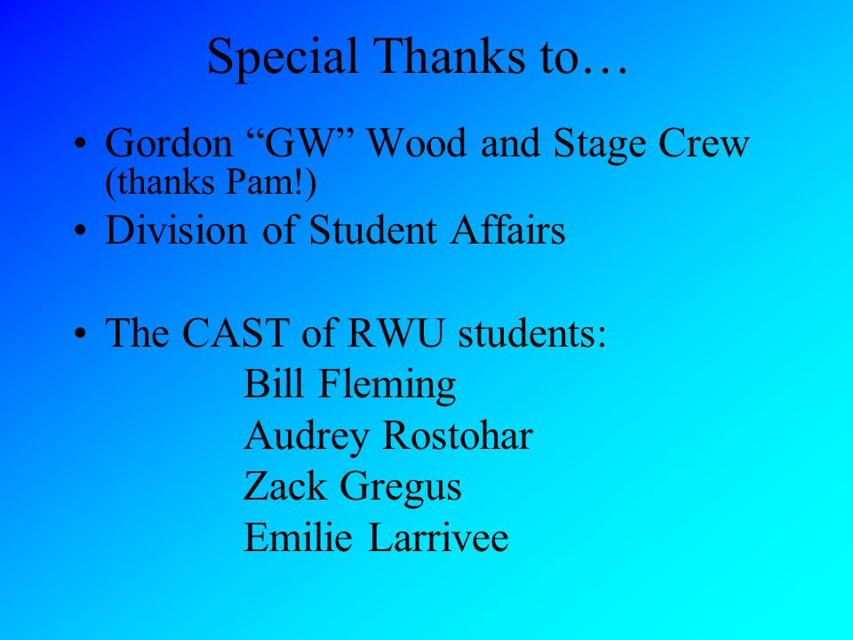 Special Thanks to… Gordon GW Wood and Stage Crew (thanks Pam!) Division of Student Affairs The CAST of RWU students: Bill Fleming Audrey Rostohar Zack Gregus Emilie Larrivee