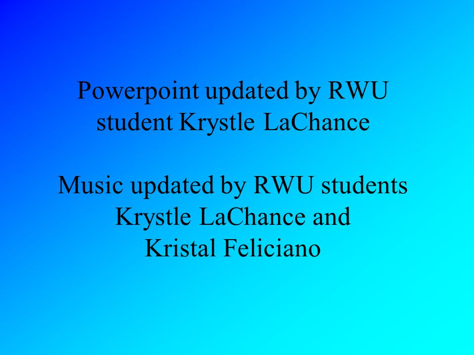 Powerpoint updated by RWU student Krystle LaChance Music updated by RWU students Krystle LaChance and Kristal Feliciano