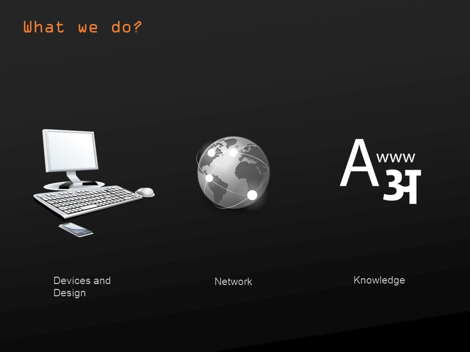 What we do Devices and Design Network Knowledge