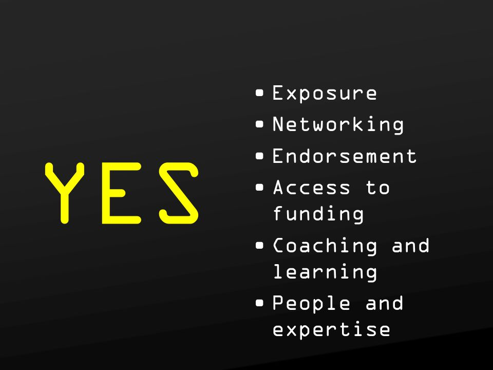 Exposure Networking Endorsement Access to funding Coaching and learning People and expertise YES