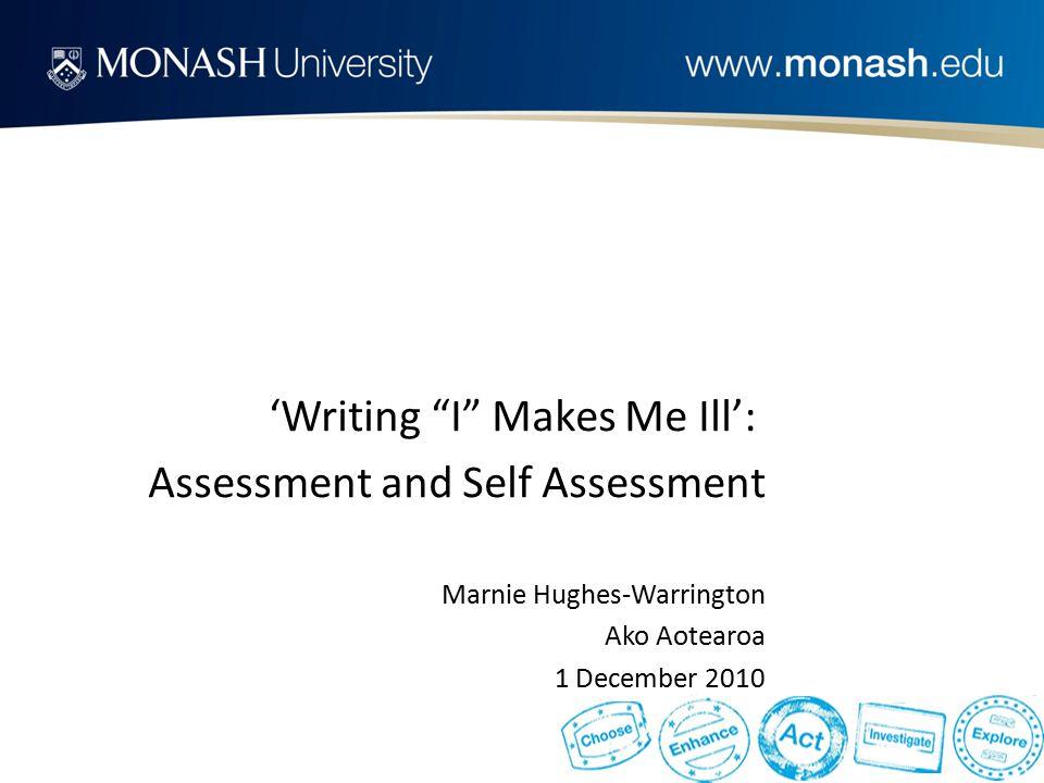 'Writing I Makes Me Ill': Assessment and Self Assessment Marnie Hughes-Warrington Ako Aotearoa 1 December 2010