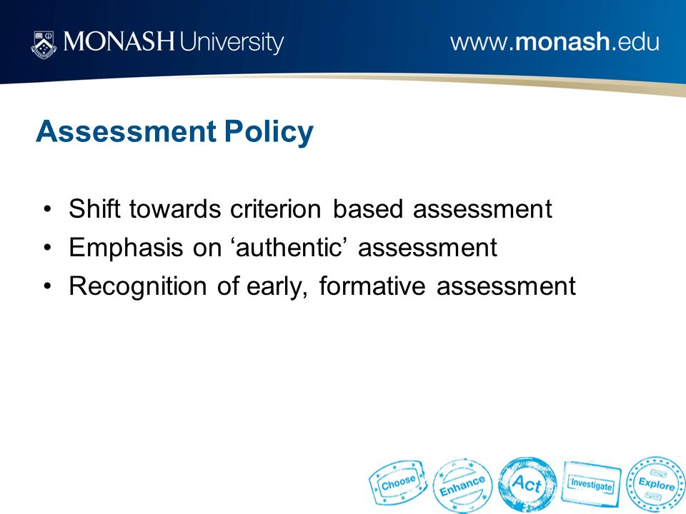 Assessment Policy Shift towards criterion based assessment Emphasis on 'authentic' assessment Recognition of early, formative assessment