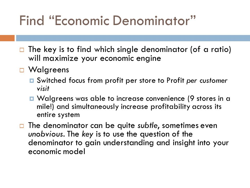 """Find """"Economic Denominator""""  The key is to find which single denominator (of a ratio) will maximize your economic engine  Walgreens  Switched focus"""