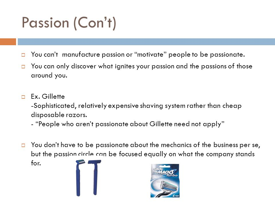 """Passion (Con't)  You can't manufacture passion or """"motivate"""" people to be passionate.  You can only discover what ignites your passion and the passi"""