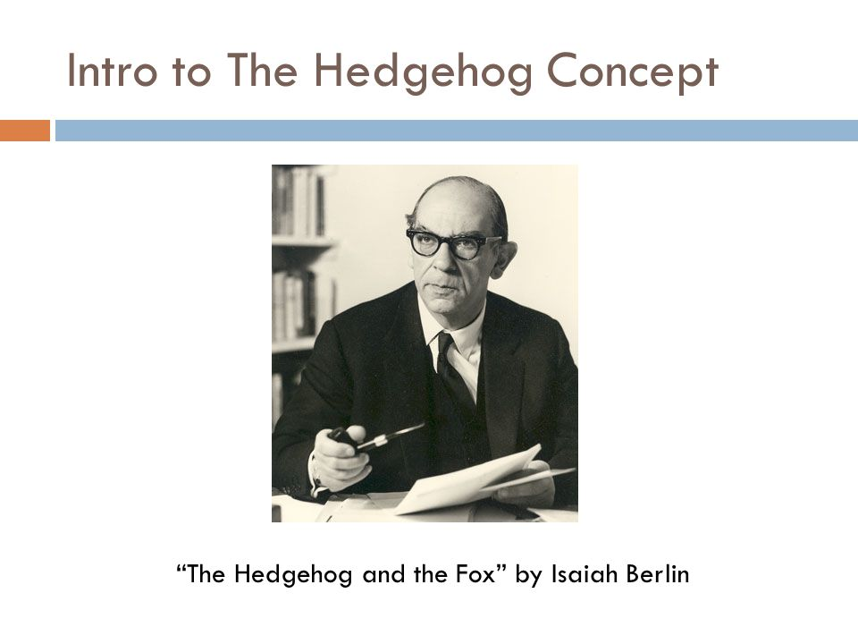 Intro to The Hedgehog Concept The fox knows many things, but the hedgehog knows one big thing -Archilochus Keep ItIt Simple Stupid