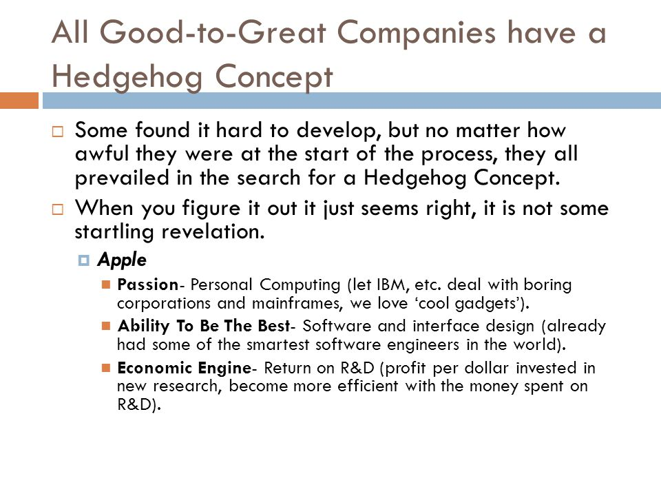 All Good-to-Great Companies have a Hedgehog Concept  Some found it hard to develop, but no matter how awful they were at the start of the process, they all prevailed in the search for a Hedgehog Concept.
