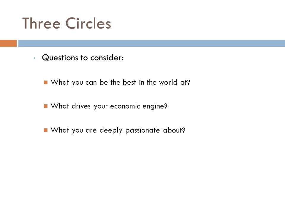 Three Circles Questions to consider: What you can be the best in the world at? What drives your economic engine? What you are deeply passionate about?