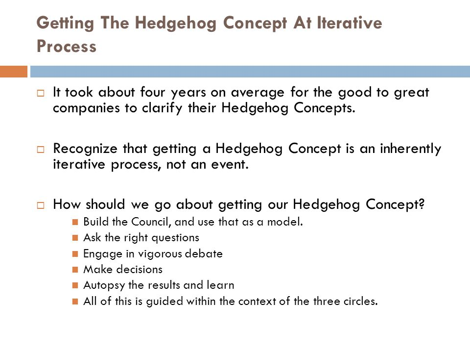 Getting The Hedgehog Concept At Iterative Process  It took about four years on average for the good to great companies to clarify their Hedgehog Concepts.