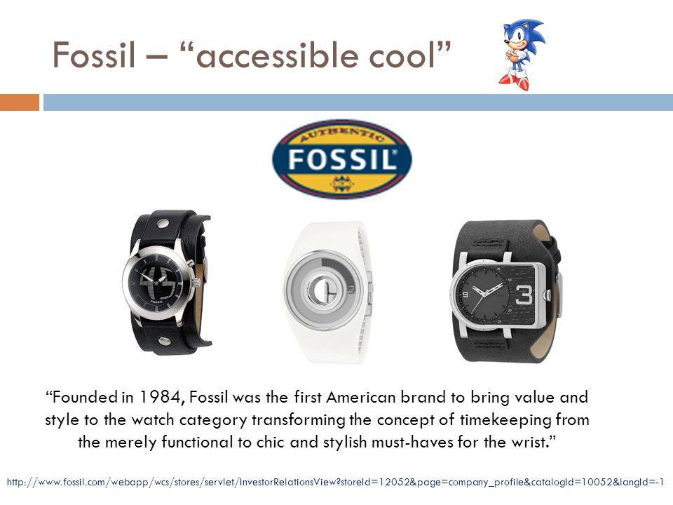 Fossil – accessible cool Founded in 1984, Fossil was the first American brand to bring value and style to the watch category transforming the concept of timekeeping from the merely functional to chic and stylish must-haves for the wrist. http://www.fossil.com/webapp/wcs/stores/servlet/InvestorRelationsView storeId=12052&page=company_profile&catalogId=10052&langId=-1