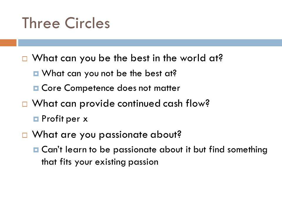 Three Circles  What can you be the best in the world at?  What can you not be the best at?  Core Competence does not matter  What can provide cont