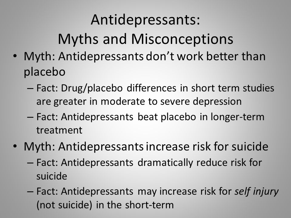 Antidepressants: Myths and Misconceptions Myth: Antidepressants don't work better than placebo – Fact: Drug/placebo differences in short term studies are greater in moderate to severe depression – Fact: Antidepressants beat placebo in longer-term treatment Myth: Antidepressants increase risk for suicide – Fact: Antidepressants dramatically reduce risk for suicide – Fact: Antidepressants may increase risk for self injury (not suicide) in the short-term