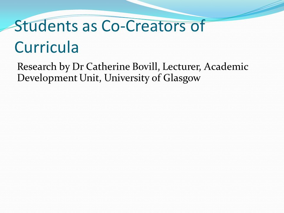 Students as Co-Creators of Curricula Research by Dr Catherine Bovill, Lecturer, Academic Development Unit, University of Glasgow