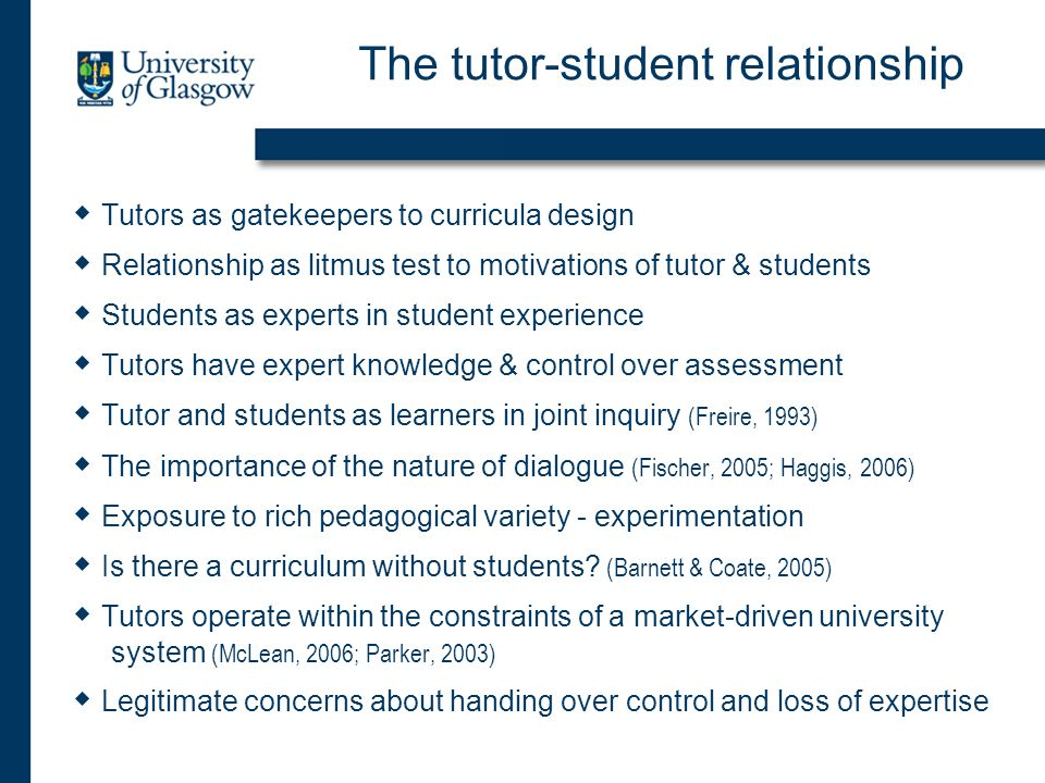 The tutor-student relationship  Tutors as gatekeepers to curricula design  Relationship as litmus test to motivations of tutor & students  Students