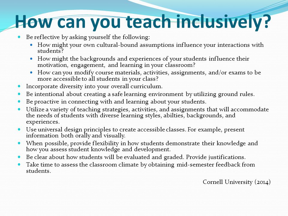 How can you teach inclusively? Be reflective by asking yourself the following: How might your own cultural-bound assumptions influence your interactio