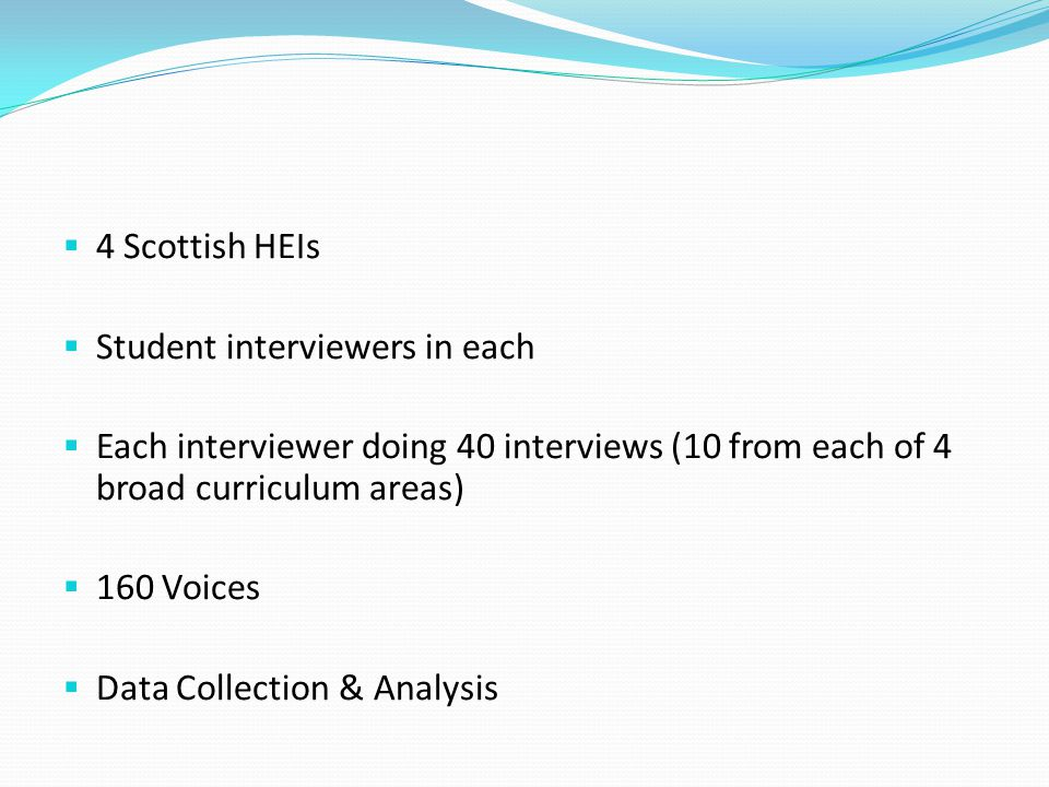  4 Scottish HEIs  Student interviewers in each  Each interviewer doing 40 interviews (10 from each of 4 broad curriculum areas)  160 Voices  Data