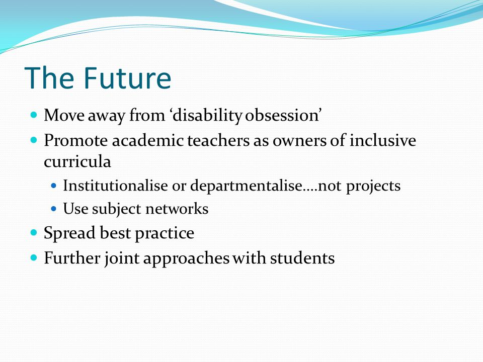 The Future Move away from 'disability obsession' Promote academic teachers as owners of inclusive curricula Institutionalise or departmentalise….not p