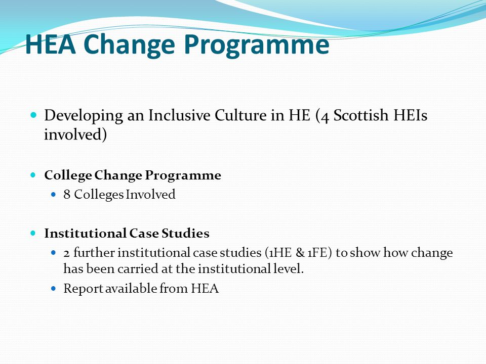 HEA Change Programme Developing an Inclusive Culture in HE (4 Scottish HEIs involved) College Change Programme 8 Colleges Involved Institutional Case
