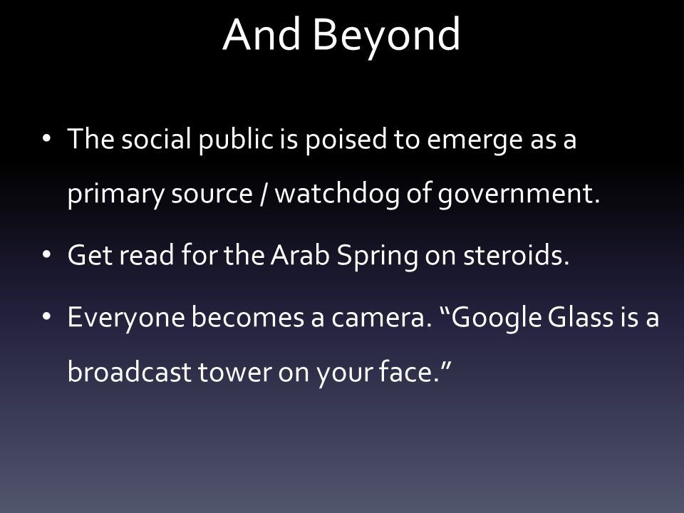 And Beyond The social public is poised to emerge as a primary source / watchdog of government.