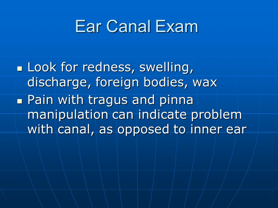Ear Canal Exam Look for redness, swelling, discharge, foreign bodies, wax Look for redness, swelling, discharge, foreign bodies, wax Pain with tragus and pinna manipulation can indicate problem with canal, as opposed to inner ear Pain with tragus and pinna manipulation can indicate problem with canal, as opposed to inner ear