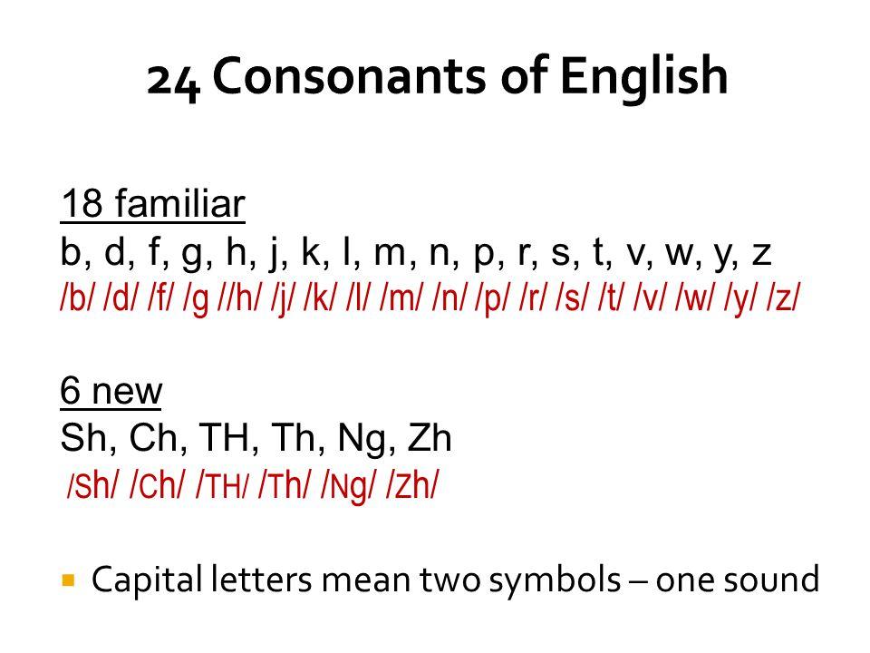 18 familiar b, d, f, g, h, j, k, l, m, n, p, r, s, t, v, w, y, z /b/ /d/ /f/ /g //h/ /j/ /k/ /l/ /m/ /n/ /p/ /r/ /s/ /t/ /v/ /w/ /y/ /z/ 6 new Sh, Ch, TH, Th, Ng, Zh /S h/ / C h/ / TH/ / T h/ / N g/ / Z h/  Capital letters mean two symbols – one sound