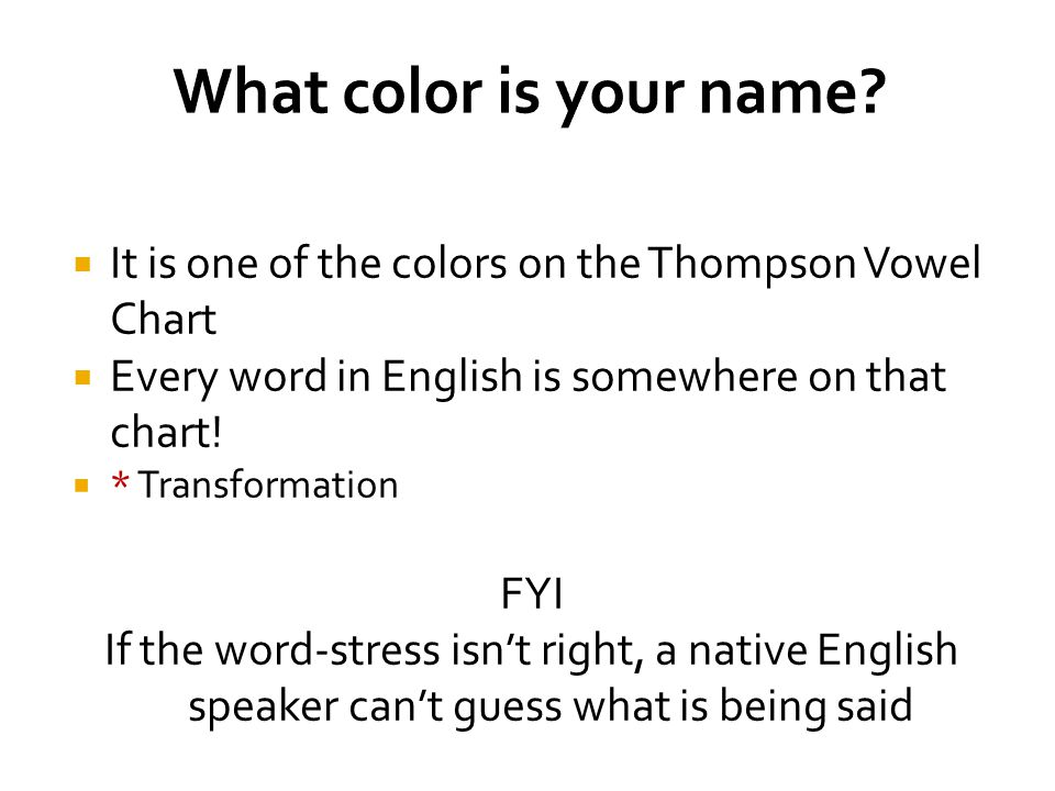  It is one of the colors on the Thompson Vowel Chart  Every word in English is somewhere on that chart!  * Transformation FYI If the word-stress is
