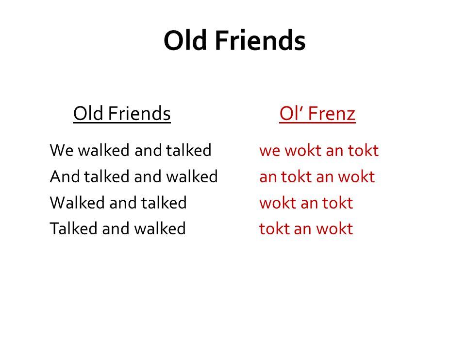 Old Friends Ol' Frenz We walked and talked we wokt an tokt And talked and walkedan tokt an wokt Walked and talked wokt an tokt Talked and walked tokt an wokt