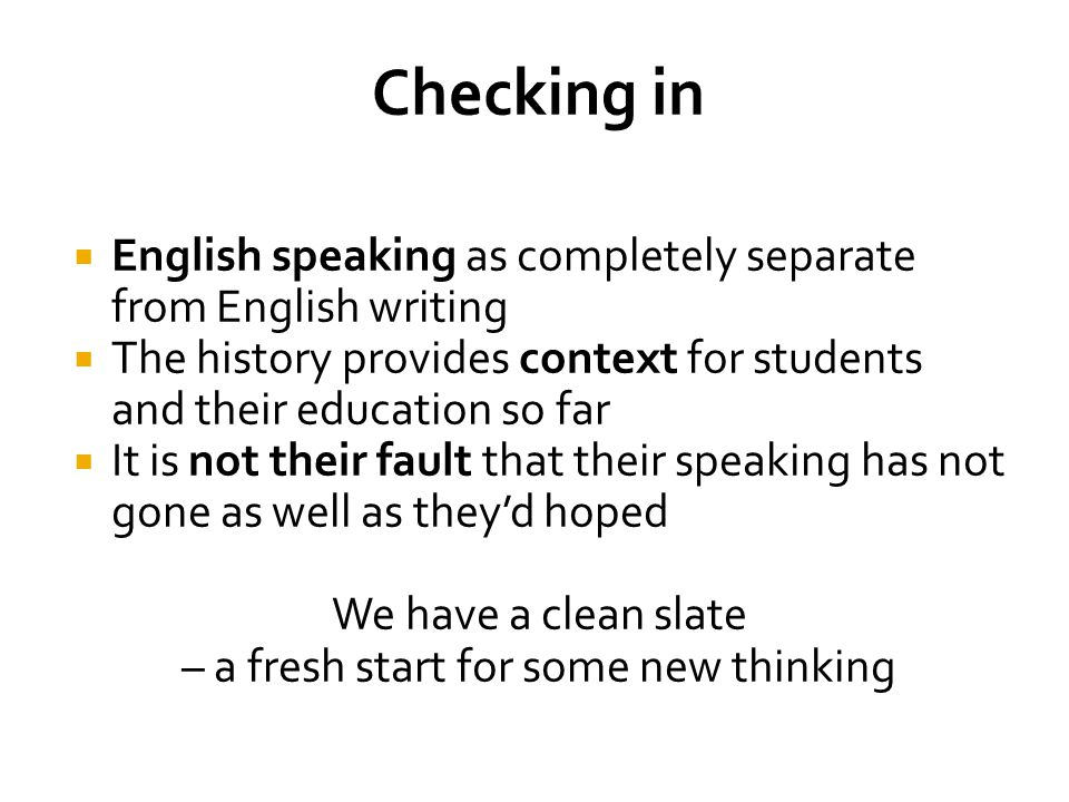  English speaking as completely separate from English writing  The history provides context for students and their education so far  It is not their fault that their speaking has not gone as well as they'd hoped We have a clean slate – a fresh start for some new thinking
