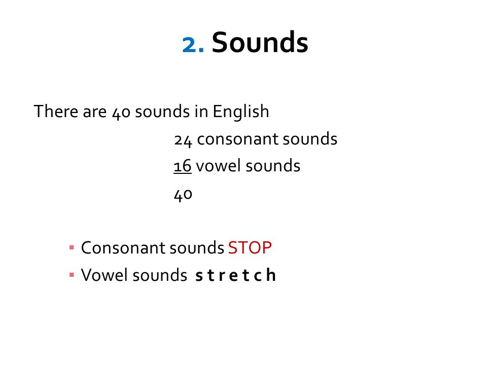 There are 40 sounds in English 24 consonant sounds 16 vowel sounds 40 ▪ Consonant sounds STOP ▪ Vowel sounds s t r e t c h