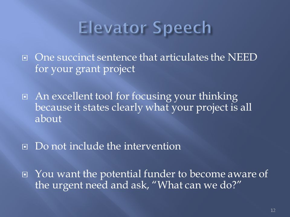  One succinct sentence that articulates the NEED for your grant project  An excellent tool for focusing your thinking because it states clearly what your project is all about  Do not include the intervention  You want the potential funder to become aware of the urgent need and ask, What can we do 12
