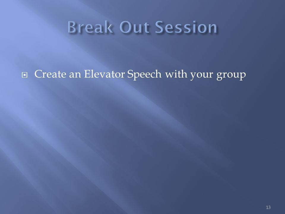  Create an Elevator Speech with your group 13