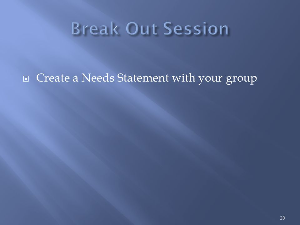  Create a Needs Statement with your group 20