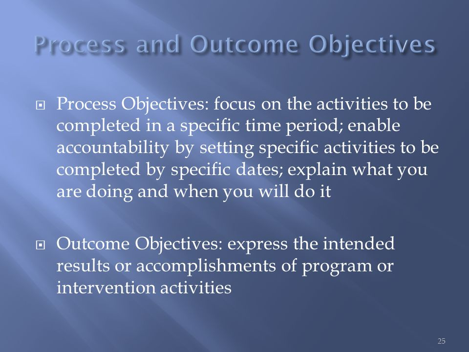  Process Objectives: focus on the activities to be completed in a specific time period; enable accountability by setting specific activities to be completed by specific dates; explain what you are doing and when you will do it  Outcome Objectives: express the intended results or accomplishments of program or intervention activities 25
