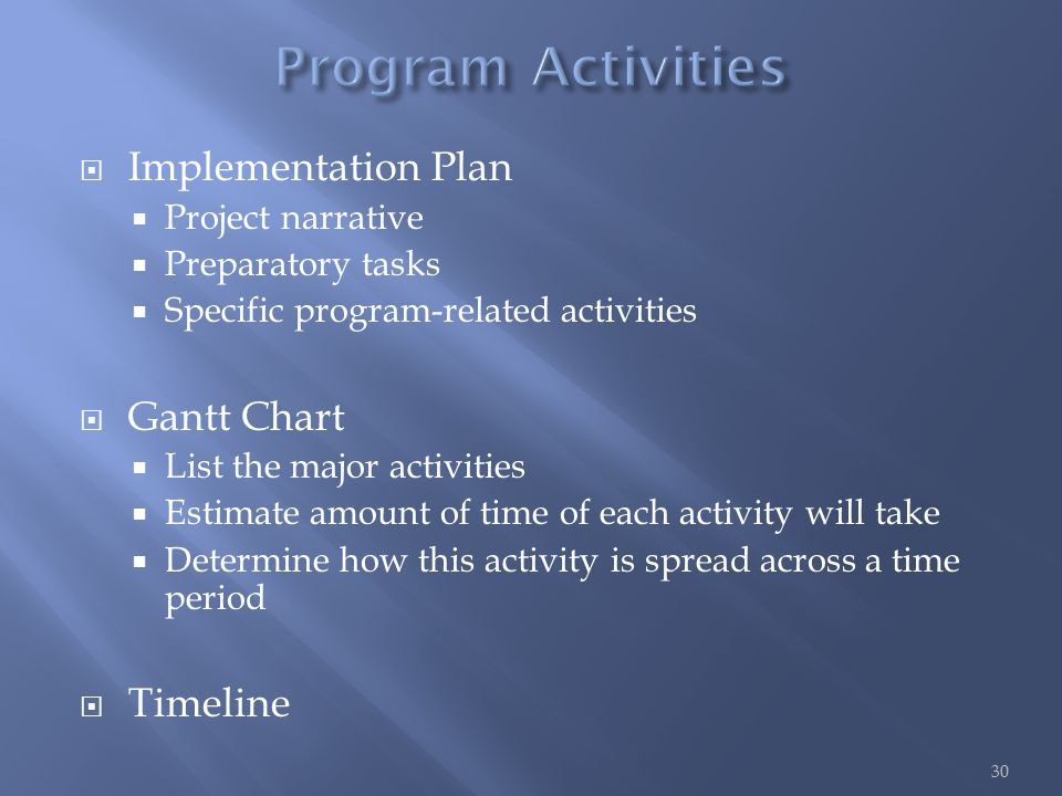  Implementation Plan  Project narrative  Preparatory tasks  Specific program-related activities  Gantt Chart  List the major activities  Estimate amount of time of each activity will take  Determine how this activity is spread across a time period  Timeline 30