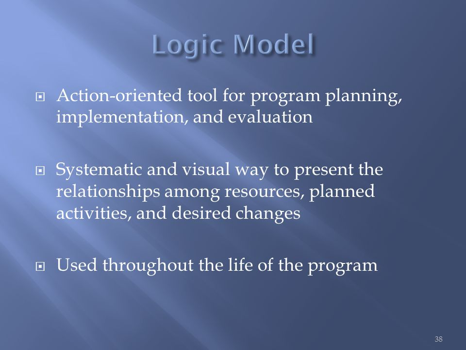  Action-oriented tool for program planning, implementation, and evaluation  Systematic and visual way to present the relationships among resources, planned activities, and desired changes  Used throughout the life of the program 38