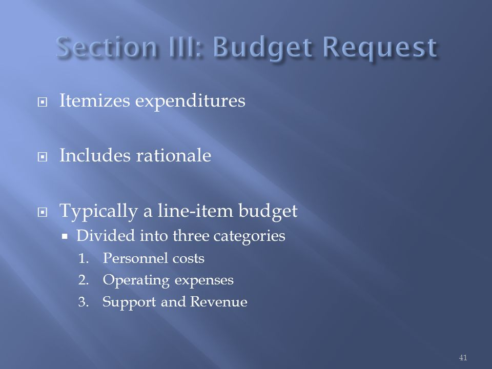  Itemizes expenditures  Includes rationale  Typically a line-item budget  Divided into three categories 1.