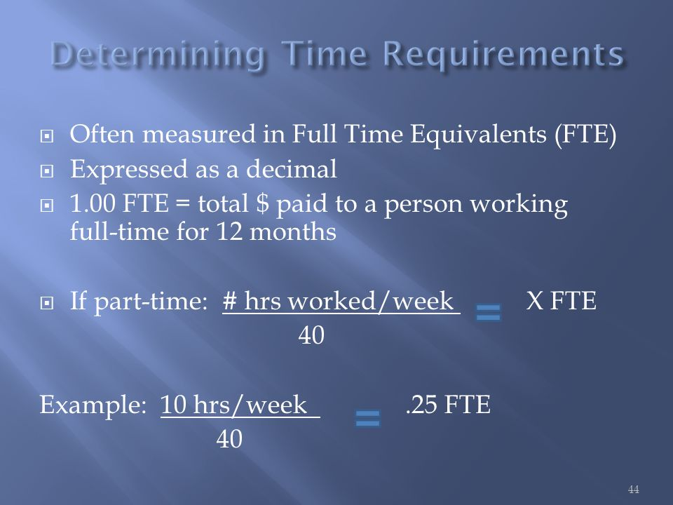  Often measured in Full Time Equivalents (FTE)  Expressed as a decimal  1.00 FTE = total $ paid to a person working full-time for 12 months  If part-time: # hrs worked/week X FTE 40 Example: 10 hrs/week.25 FTE 40 44