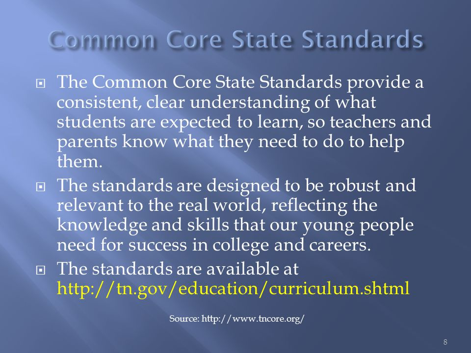  The Common Core State Standards provide a consistent, clear understanding of what students are expected to learn, so teachers and parents know what they need to do to help them.