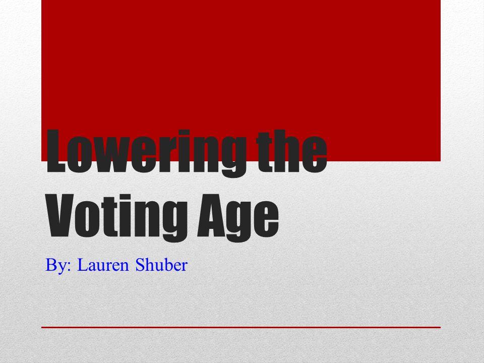 Lowering the Voting Age By: Lauren Shuber