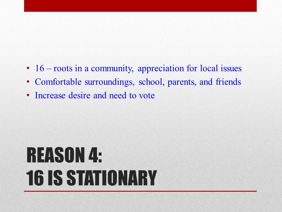 REASON 4: 16 IS STATIONARY 16 – roots in a community, appreciation for local issues Comfortable surroundings, school, parents, and friends Increase desire and need to vote